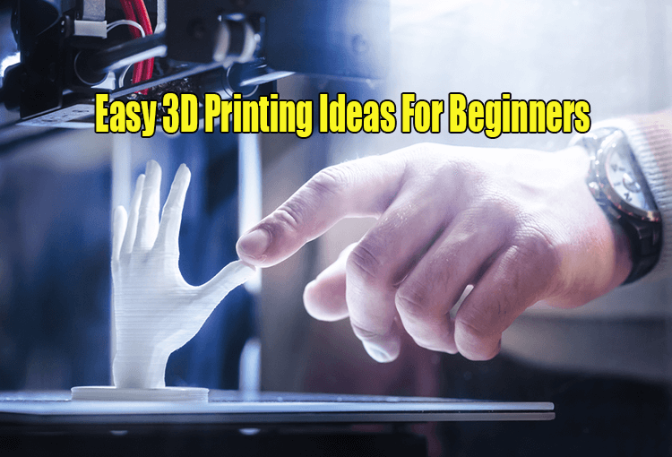 Easy 3D Printing Ideas For Beginners